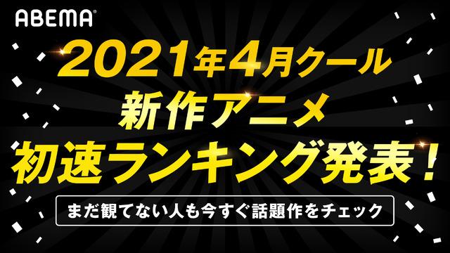 「AbemaTV」2021年4月クール新作アニメ初速ランキング